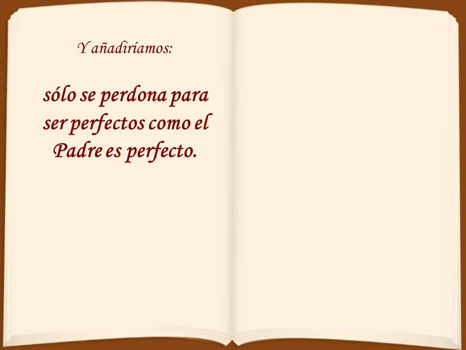 sólo se perdona para ser perfectos como el Padre es perfecto.