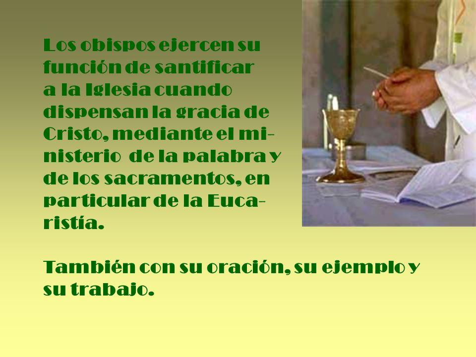 Los obispos ejercen su función de santificar. a la Iglesia cuando. dispensan la gracia de. Cristo, mediante el mi-