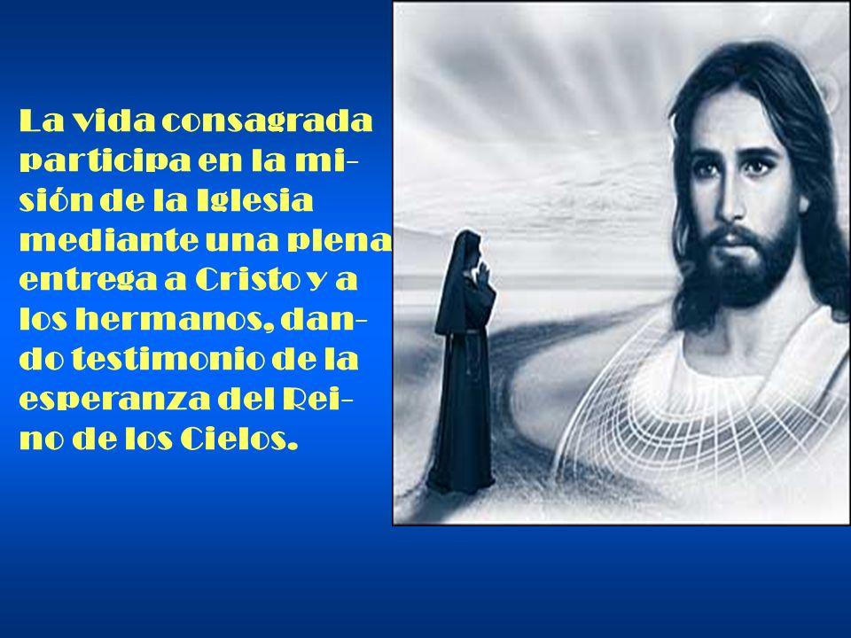 La vida consagrada participa en la mi- sión de la Iglesia. mediante una plena. entrega a Cristo y a.