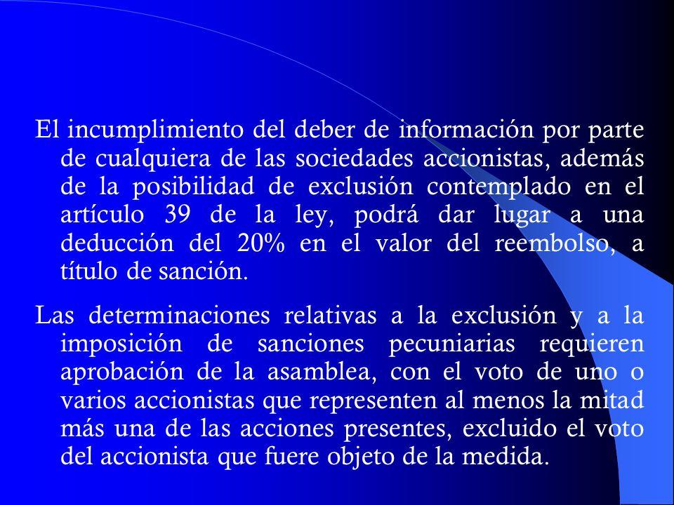 El incumplimiento del deber de información por parte de cualquiera de las sociedades accionistas, además de la posibilidad de exclusión contemplado en el artículo 39 de la ley, podrá dar lugar a una deducción del 20% en el valor del reembolso, a título de sanción.