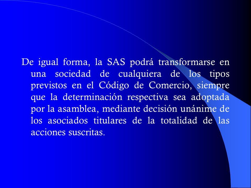 De igual forma, la SAS podrá transformarse en una sociedad de cualquiera de los tipos previstos en el Código de Comercio, siempre que la determinación respectiva sea adoptada por la asamblea, mediante decisión unánime de los asociados titulares de la totalidad de las acciones suscritas.