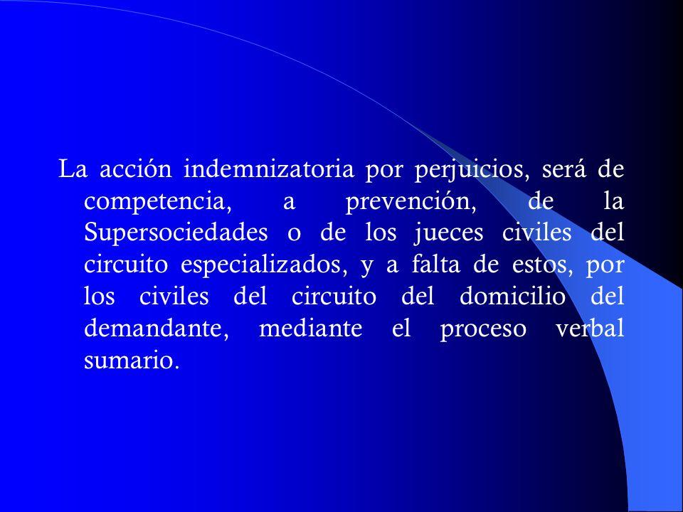 La acción indemnizatoria por perjuicios, será de competencia, a prevención, de la Supersociedades o de los jueces civiles del circuito especializados, y a falta de estos, por los civiles del circuito del domicilio del demandante, mediante el proceso verbal sumario.