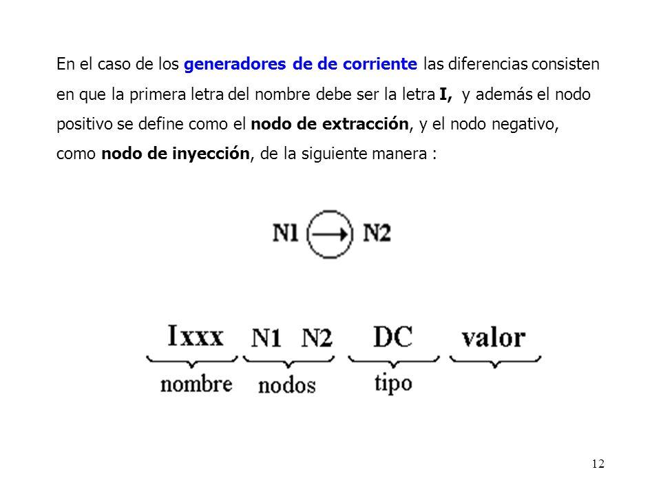 En el caso de los generadores de de corriente las diferencias consisten en que la primera letra del nombre debe ser la letra I, y además el nodo positivo se define como el nodo de extracción, y el nodo negativo, como nodo de inyección, de la siguiente manera :