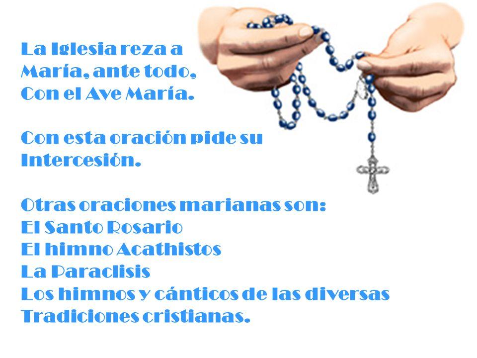 La Iglesia reza a María, ante todo, Con el Ave María. Con esta oración pide su. Intercesión. Otras oraciones marianas son: