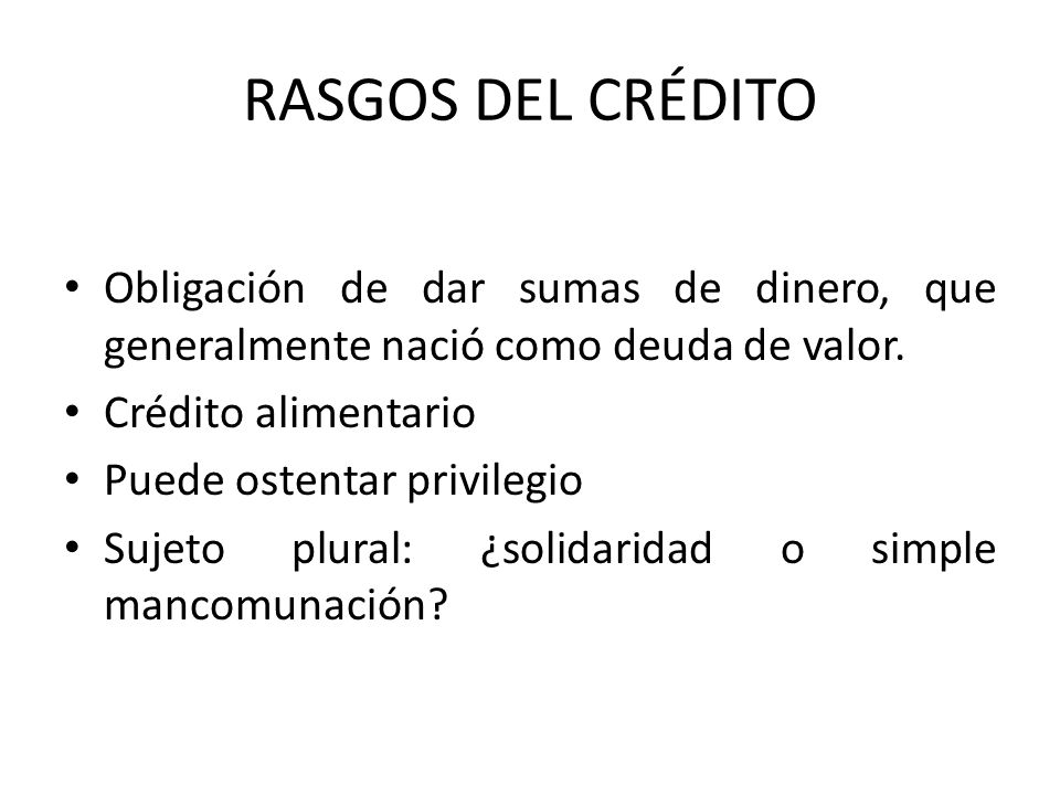 RASGOS DEL CRÉDITO Obligación de dar sumas de dinero, que generalmente nació como deuda de valor. Crédito alimentario.