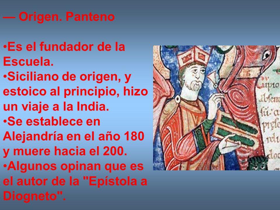 — Origen. PantenoEs el fundador de la Escuela. Siciliano de origen, y estoico al principio, hizo un viaje a la India.