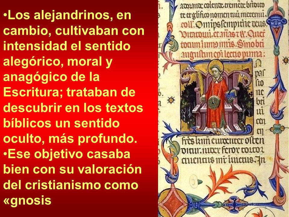 Los alejandrinos, en cambio, cultivaban con intensidad el sentido alegórico, moral y anagógico de la Escritura; trataban de descubrir en los textos bíblicos un sentido oculto, más profundo.