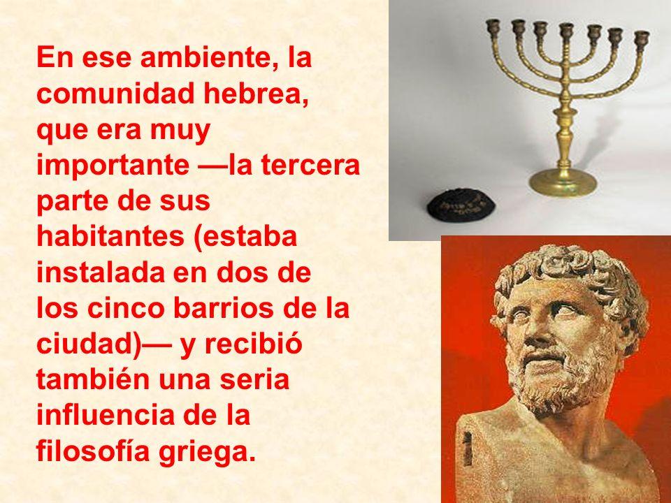 En ese ambiente, la comunidad hebrea, que era muy importante —la tercera parte de sus habitantes (estaba instalada en dos de los cinco barrios de la ciudad)— y recibió también una seria influencia de la filosofía griega.