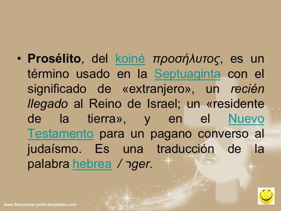 Prosélito, del koiné προσήλυτος, es un término usado en la Septuaginta con el significado de «extranjero», un recién llegado al Reino de Israel; un «residente de la tierra», y en el Nuevo Testamento para un pagano converso al judaísmo.