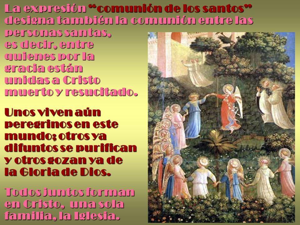 La expresión comunión de los santos designa también la comunión entre las personas santas, es decir, entre quienes por la gracia están unidas a Cristo muerto y resucitado.