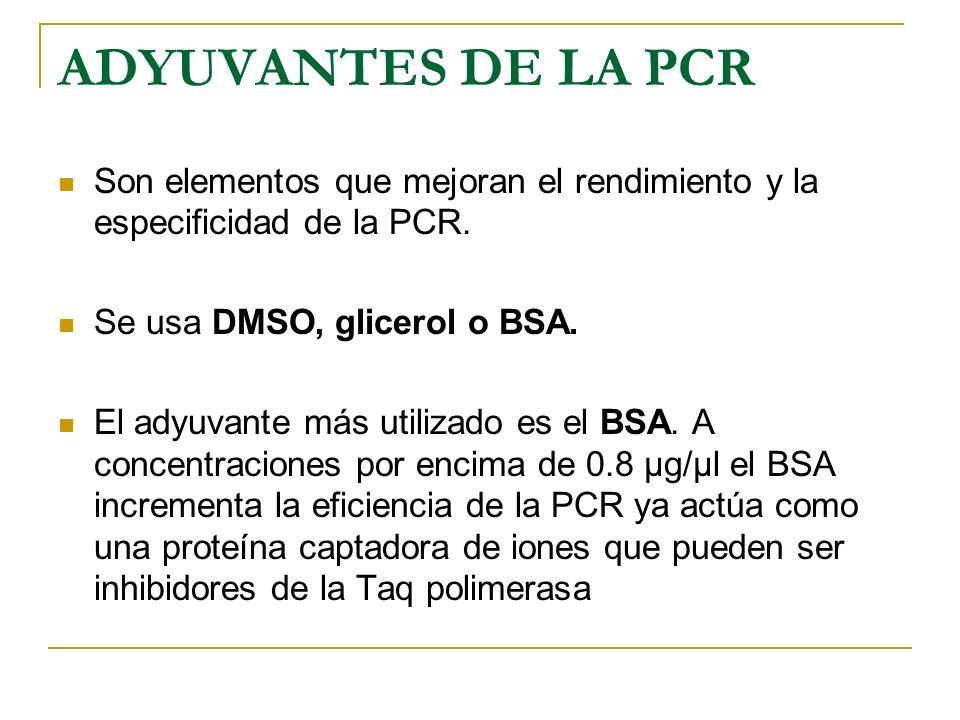 ADYUVANTES DE LA PCR Son elementos que mejoran el rendimiento y la especificidad de la PCR. Se usa DMSO, glicerol o BSA.