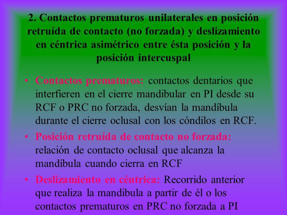 2. Contactos prematuros unilaterales en posición retruída de contacto (no forzada) y deslizamiento en céntrica asimétrico entre ésta posición y la posición intercuspal