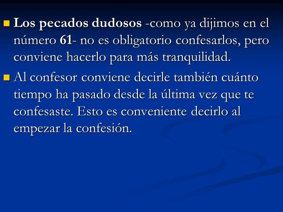 Los pecados dudosos -como ya dijimos en el número 61- no es obligatorio confesarlos, pero conviene hacerlo para más tranquilidad.
