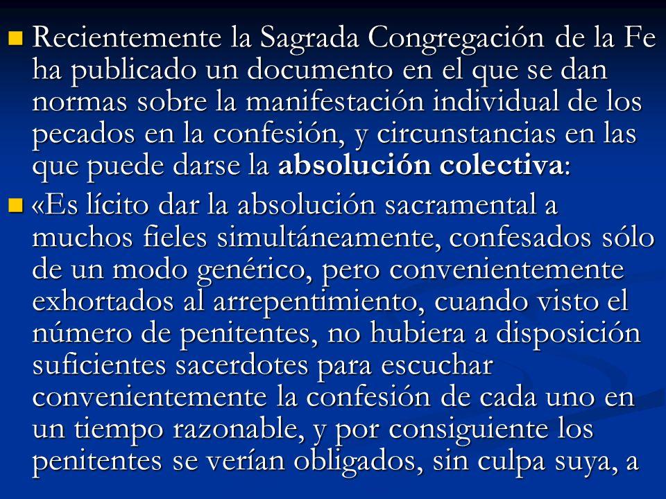 Recientemente la Sagrada Congregación de la Fe ha publicado un documento en el que se dan normas sobre la manifestación individual de los pecados en la confesión, y circunstancias en las que puede darse la absolución colectiva: