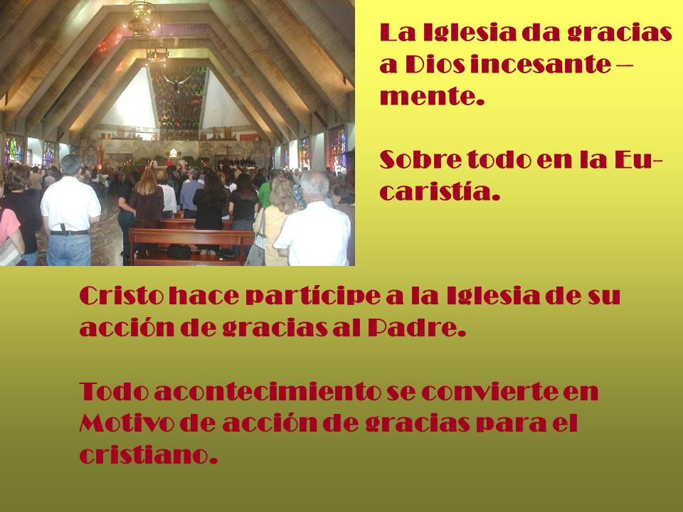 La Iglesia da gracias a Dios incesante – mente. Sobre todo en la Eu- caristía. Cristo hace partícipe a la Iglesia de su.