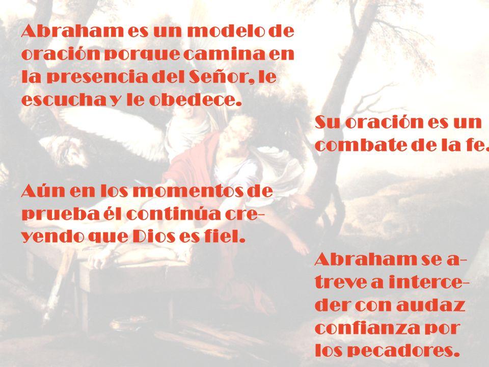 Abraham es un modelo de oración porque camina en. la presencia del Señor, le. escucha y le obedece.