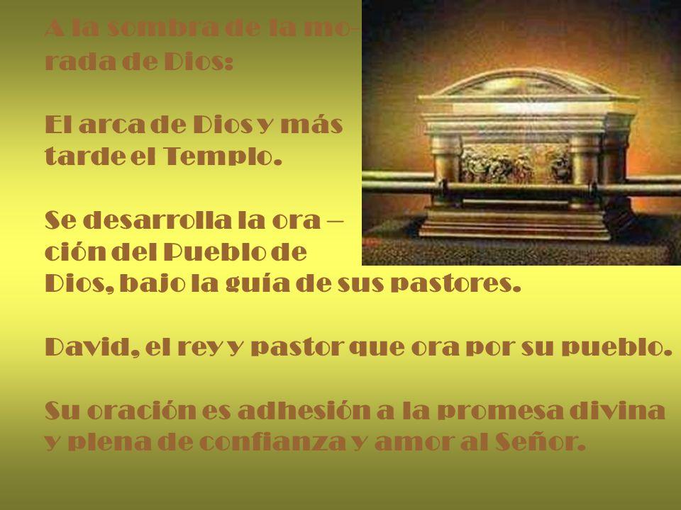 A la sombra de la mo- rada de Dios: El arca de Dios y más. tarde el Templo. Se desarrolla la ora –