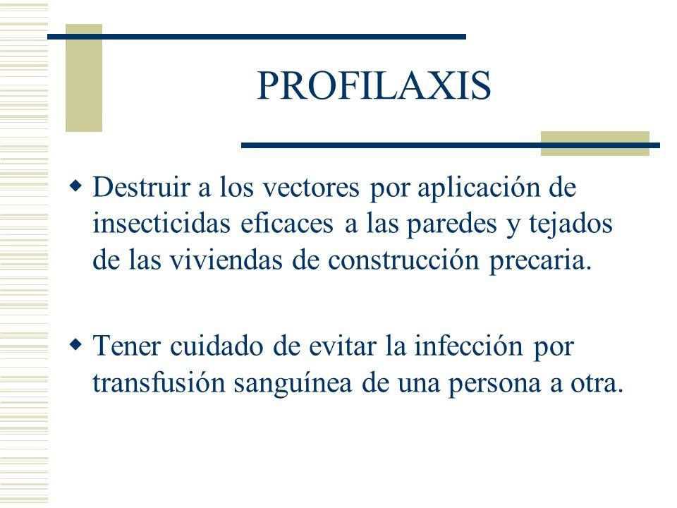 PROFILAXIS Destruir a los vectores por aplicación de insecticidas eficaces a las paredes y tejados de las viviendas de construcción precaria.