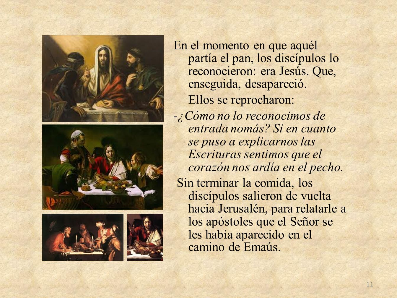 En el momento en que aquél partía el pan, los discípulos lo reconocieron: era Jesús.