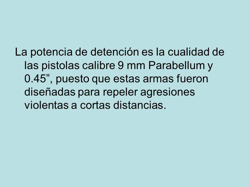La potencia de detención es la cualidad de las pistolas calibre 9 mm Parabellum y 0.45 , puesto que estas armas fueron diseñadas para repeler agresiones violentas a cortas distancias.
