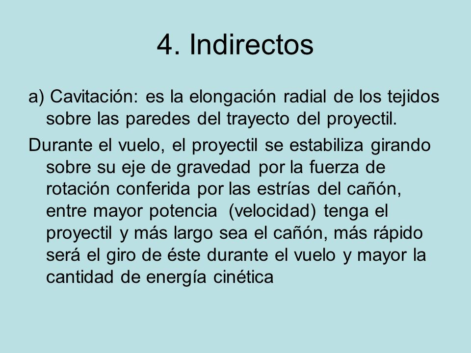 4. Indirectos a) Cavitación: es la elongación radial de los tejidos sobre las paredes del trayecto del proyectil.