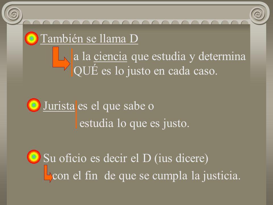 También se llama Da la ciencia que estudia y determina QUÉ es lo justo en cada caso. Jurista es el que sabe o.