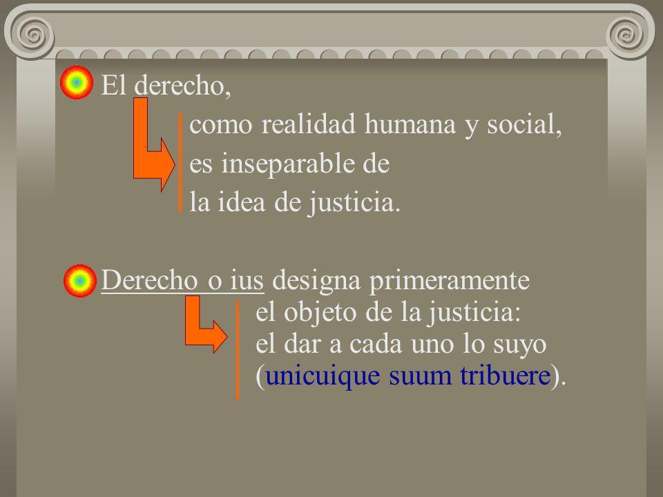El derecho, como realidad humana y social, es inseparable de. la idea de justicia.