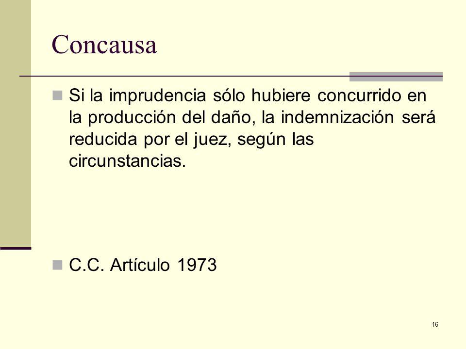 Concausa Si la imprudencia sólo hubiere concurrido en la producción del daño, la indemnización será reducida por el juez, según las circunstancias.
