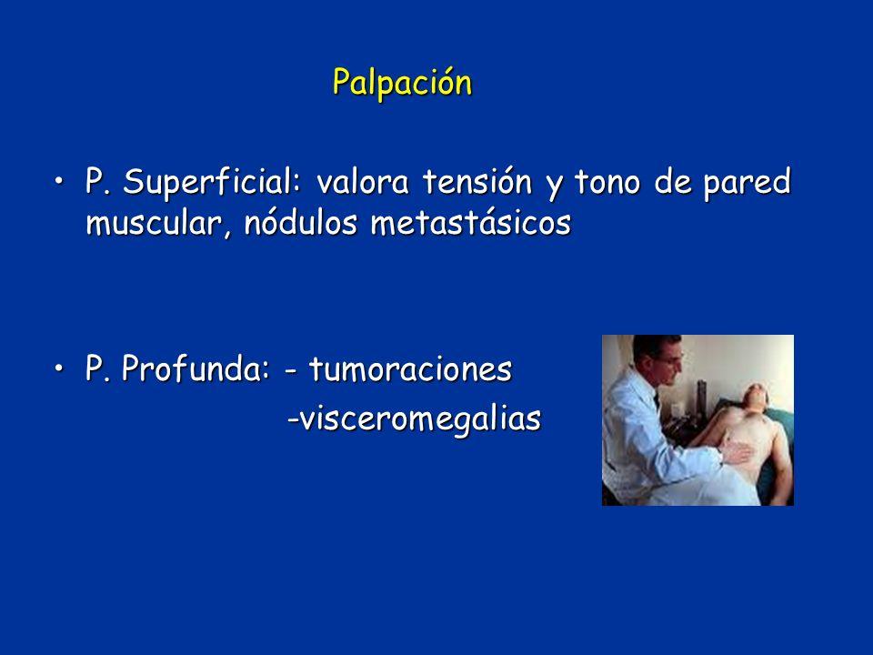 Palpación P. Superficial: valora tensión y tono de pared muscular, nódulos metastásicos. P. Profunda: - tumoraciones.