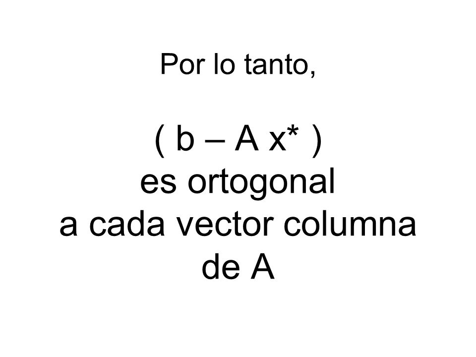 Por lo tanto, ( b – A x* ) es ortogonal a cada vector columna de A