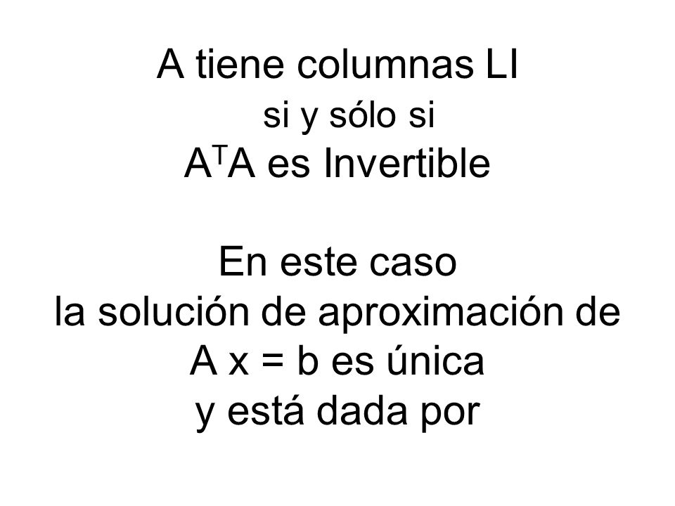 A tiene columnas LI si y sólo si ATA es Invertible En este caso la solución de aproximación de A x = b es única y está dada por