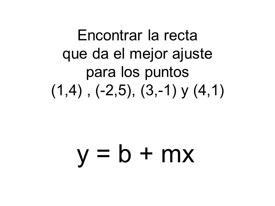 Encontrar la recta que da el mejor ajuste para los puntos (1,4) , (-2,5), (3,-1) y (4,1)