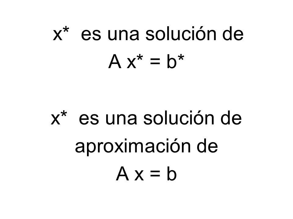x* es una solución de A x* = b* aproximación de A x = b