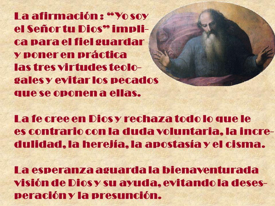 La afirmación : Yo soy el Señor tu Dios impli- ca para el fiel guardar. y poner en práctica. las tres virtudes teolo-