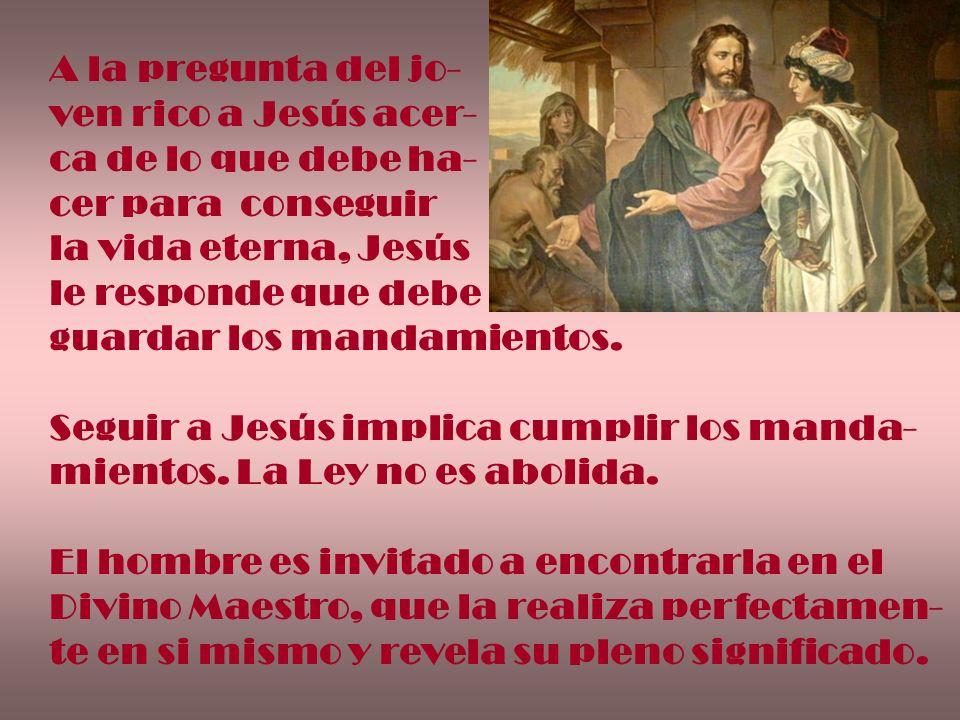 A la pregunta del jo- ven rico a Jesús acer- ca de lo que debe ha- cer para conseguir. la vida eterna, Jesús.