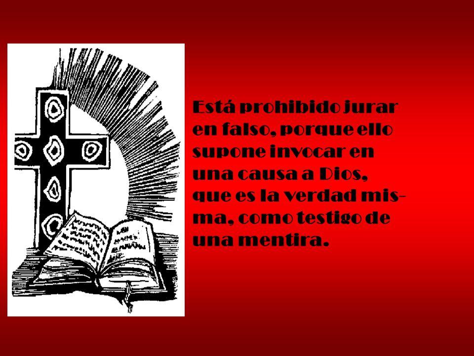Está prohibido jurar en falso, porque ello. supone invocar en. una causa a Dios, que es la verdad mis-