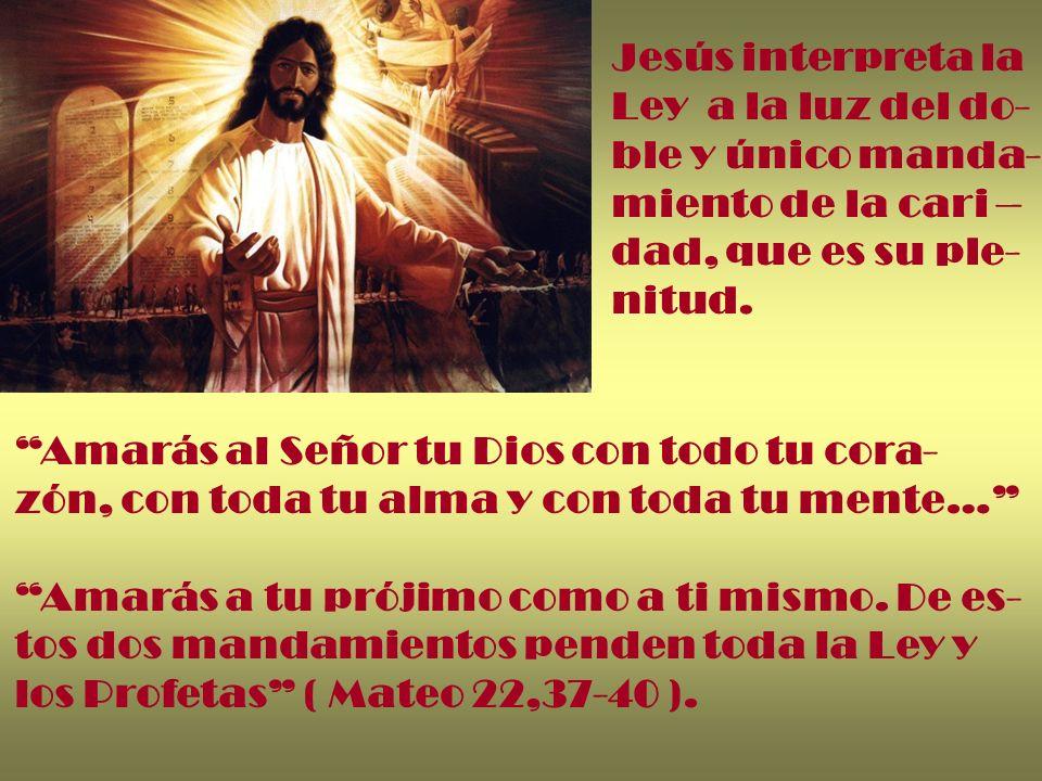 Jesús interpreta la Ley a la luz del do- ble y único manda- miento de la cari – dad, que es su ple-