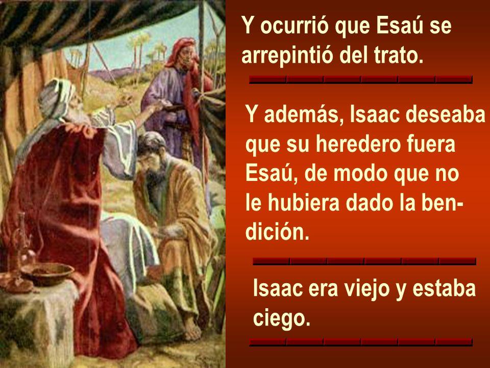 Y ocurrió que Esaú searrepintió del trato. Y además, Isaac deseaba. que su heredero fuera. Esaú, de modo que no.