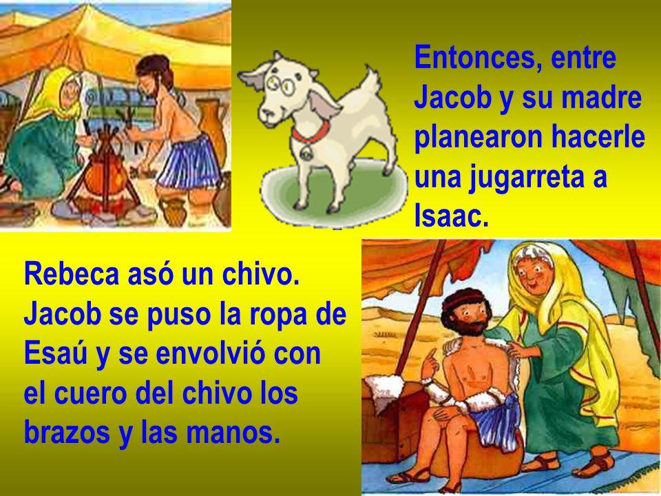 Entonces, entreJacob y su madre. planearon hacerle. una jugarreta a. Isaac. Rebeca asó un chivo. Jacob se puso la ropa de.
