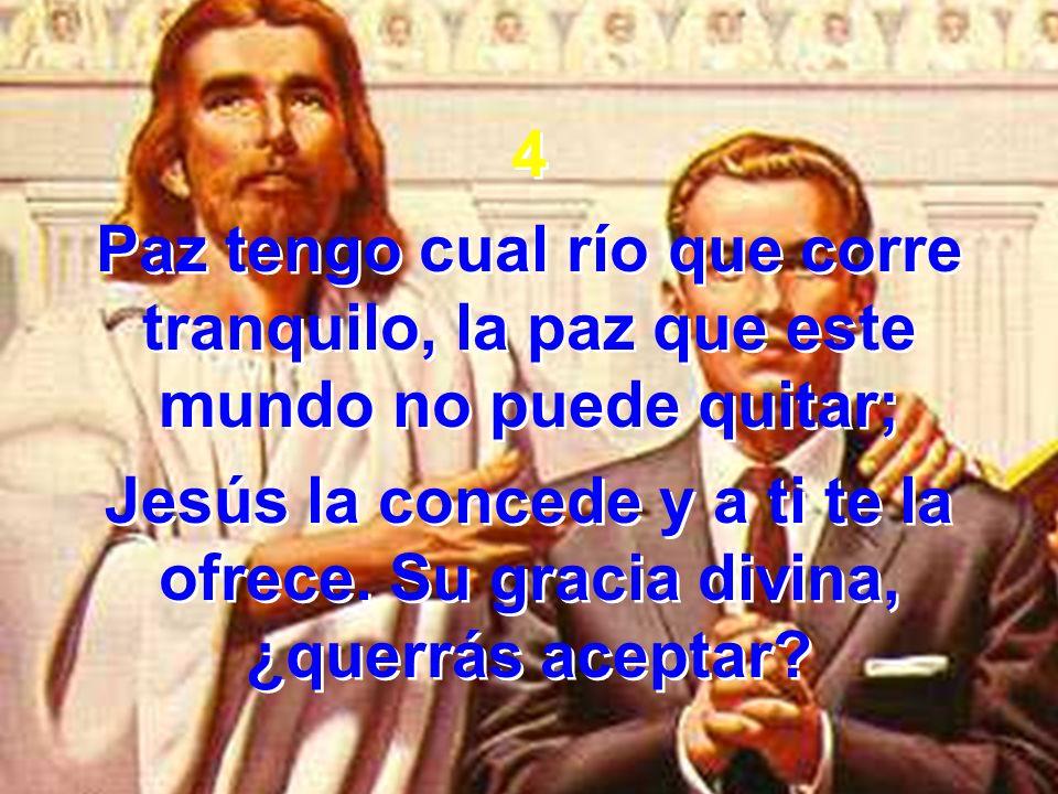4 Paz tengo cual río que corre tranquilo, la paz que este mundo no puede quitar;