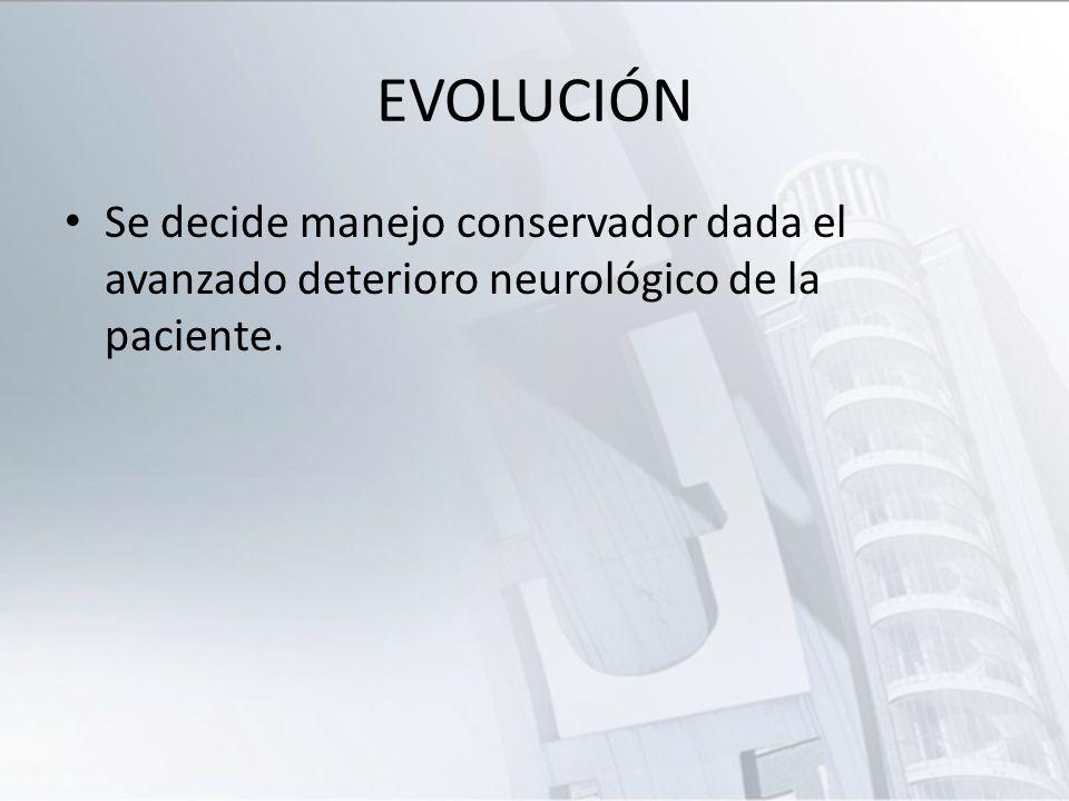 EVOLUCIÓN Se decide manejo conservador dada el avanzado deterioro neurológico de la paciente.