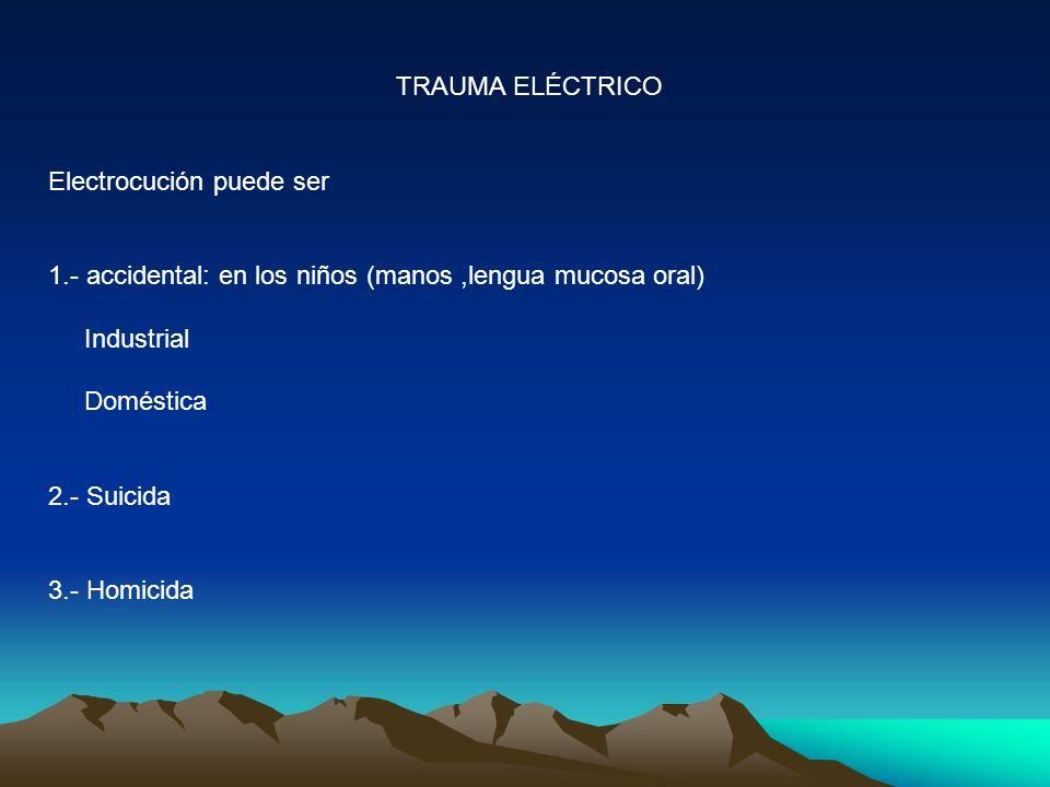 TRAUMA ELÉCTRICO Electrocución puede ser. 1.- accidental: en los niños (manos ,lengua mucosa oral)