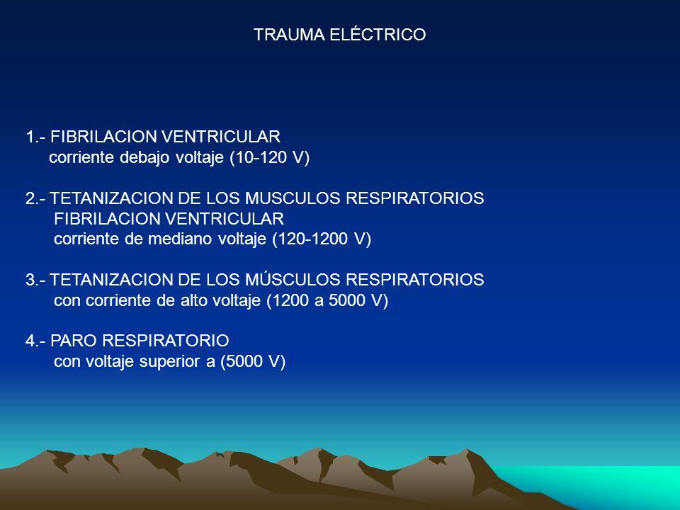 TRAUMA ELÉCTRICO 1.- FIBRILACION VENTRICULAR. corriente debajo voltaje (10-120 V) 2.- TETANIZACION DE LOS MUSCULOS RESPIRATORIOS.