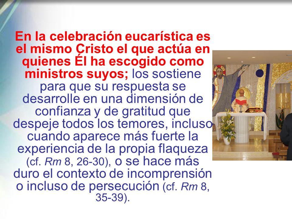 En la celebración eucarística es el mismo Cristo el que actúa en quienes Él ha escogido como ministros suyos; los sostiene para que su respuesta se desarrolle en una dimensión de confianza y de gratitud que despeje todos los temores, incluso cuando aparece más fuerte la experiencia de la propia flaqueza (cf.