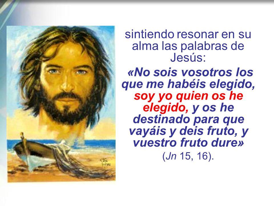 sintiendo resonar en su alma las palabras de Jesús: