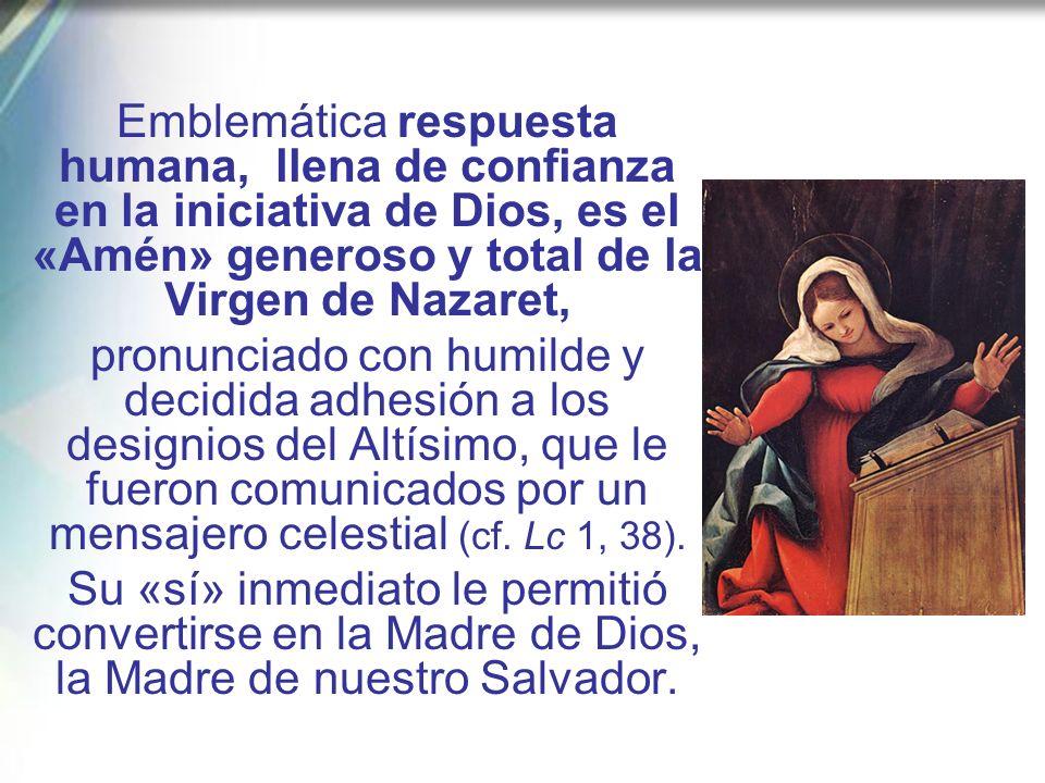 Emblemática respuesta humana, llena de confianza en la iniciativa de Dios, es el «Amén» generoso y total de la Virgen de Nazaret,
