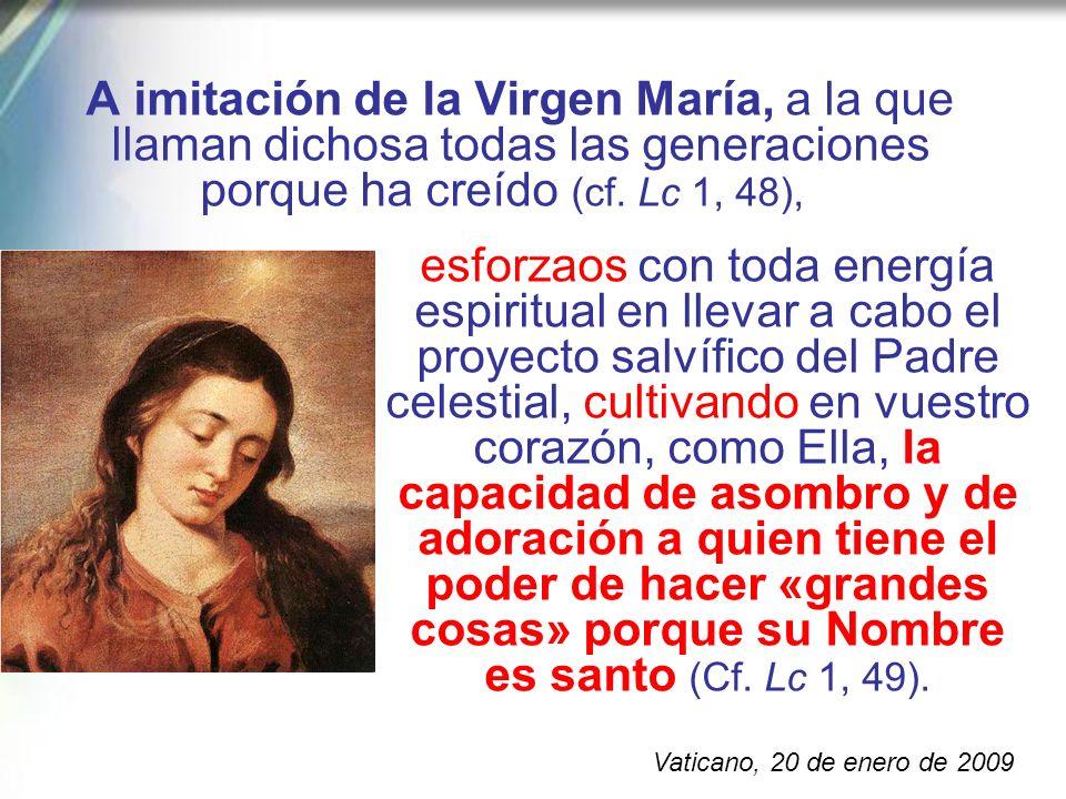 A imitación de la Virgen María, a la que llaman dichosa todas las generaciones porque ha creído (cf. Lc 1, 48),