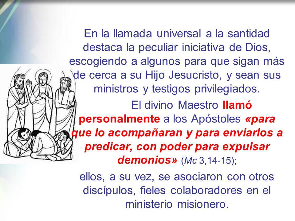 En la llamada universal a la santidad destaca la peculiar iniciativa de Dios, escogiendo a algunos para que sigan más de cerca a su Hijo Jesucristo, y sean sus ministros y testigos privilegiados.