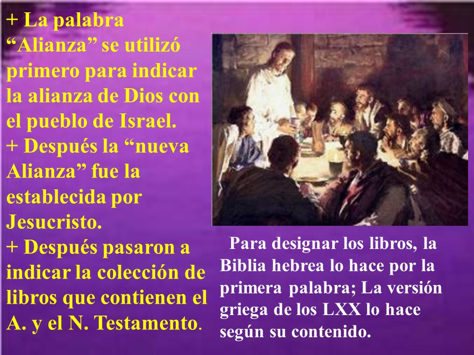 + La palabra Alianza se utilizó primero para indicar la alianza de Dios con el pueblo de Israel. + Después la nueva Alianza fue la establecida por Jesucristo. + Después pasaron a indicar la colección de libros que contienen el A. y el N. Testamento.