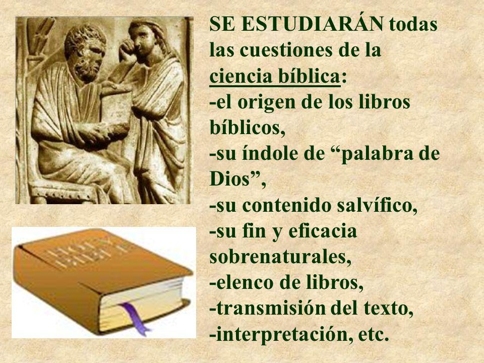 SE ESTUDIARÁN todas las cuestiones de la ciencia bíblica: -el origen de los libros bíblicos, -su índole de palabra de Dios , -su contenido salvífico, -su fin y eficacia sobrenaturales, -elenco de libros, -transmisión del texto, -interpretación, etc.
